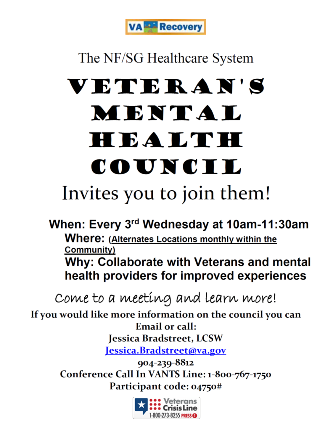 The NF/SG Healthcare System Veteran's Mental Health Council Invites you to join them! When: Every 3rd Wednesday at 10am-11:30am Where: Alternates Locations monthly within the community Why: Collaborate with veterans and mental health providers for improved experiences. come to a meeting and learn more! If you would like more information on the council you can email or call: Jessica Bradstreet, LCSW Jessica.bradstreet@va.gov 904-239-8812 Conference Call In VANTS Line:1-800-767-1750 Participant code: 04750#